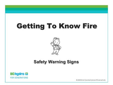 Getting To Know Fire Safety Warning Signs © 2009 British Columbia Hydro and Power Authority.