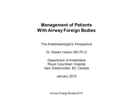 Airway Foreign Bodies 2010 Management of Patients With Airway Foreign Bodies The Anesthesiologist's Perspective Dr. Robert Hoskin MD Ph.D Department of.