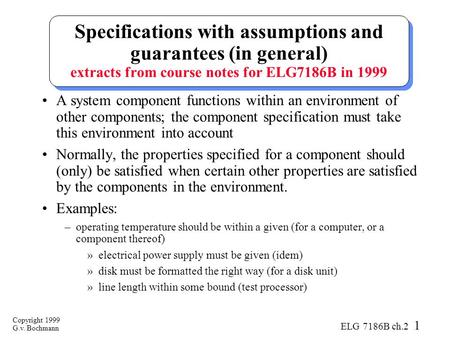 Copyright 1999 G.v. Bochmann ELG 7186B ch.2 1 Specifications with assumptions and guarantees (in general) extracts from course notes for ELG7186B in 1999.