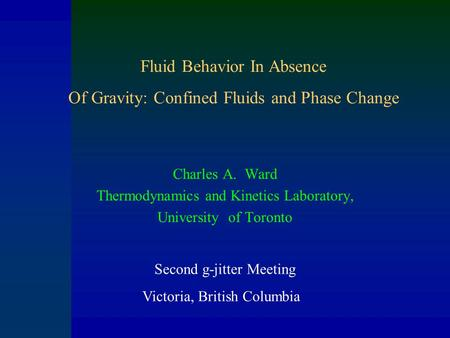 Charles A. Ward Thermodynamics and Kinetics Laboratory, University of Toronto Fluid Behavior In Absence Of Gravity: Confined Fluids and Phase Change Second.