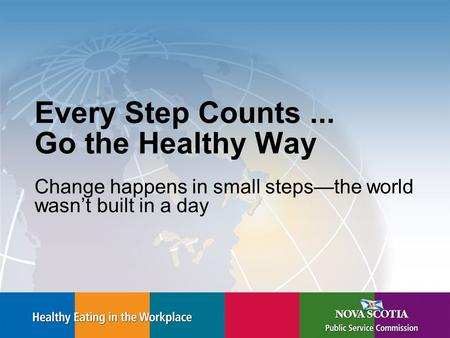Every Step Counts... Go the Healthy Way Change happens in small steps—the world wasn't built in a day.