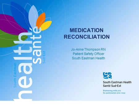 MEDICATION RECONCILIATION Jo-Anne Thompson RN Patient Safety Officer South Eastman Health.
