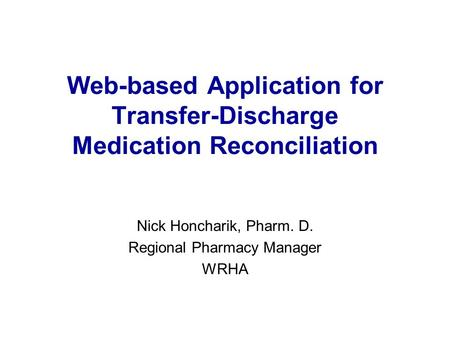 Web-based Application for Transfer-Discharge Medication Reconciliation Nick Honcharik, Pharm. D. Regional Pharmacy Manager WRHA.