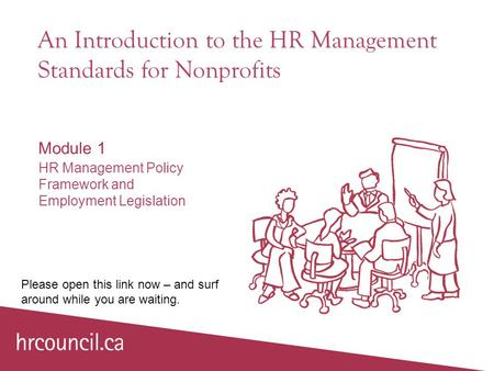 An Introduction to the HR Management Standards for Nonprofits Module 1 HR Management Policy Framework and Employment Legislation Please open this link.
