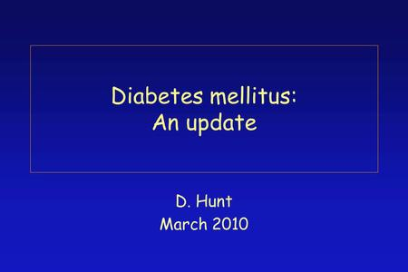 Diabetes mellitus: An update D. Hunt March 2010. Significance of diabetes mellitus 5% of the population has diagnosed diabetes prevalence increases with.