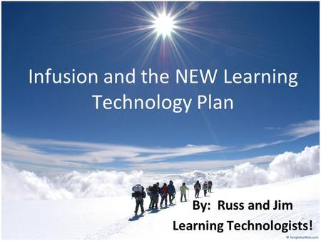 Infusion and the NEW Learning Technology Plan By: Russ and Jim Learning Technologists!