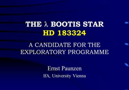 THE BOOTIS STAR HD 183324 A CANDIDATE FOR THE EXPLORATORY PROGRAMME Ernst Paunzen IfA, University Vienna.