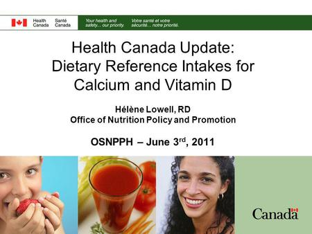 Health Canada Update: Dietary Reference Intakes for Calcium and Vitamin D Hélène Lowell, RD Office of Nutrition Policy and Promotion OSNPPH – June 3 rd,