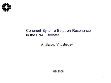 1 Coherent Synchro-Betatron Resonance in the FNAL Booster A. Burov, V. Lebedev HB 2008.