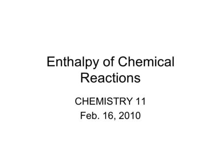 Enthalpy of Chemical Reactions CHEMISTRY 11 Feb. 16, 2010.