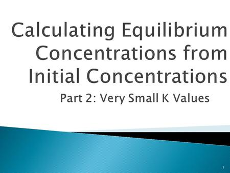 Part 2: Very Small K Values 1.  Students will: 1) Determine the equilibrium concentrations of a chemical equilibrium reaction given the initial concentrations.