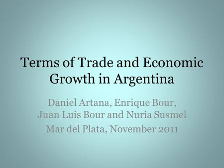 Terms of Trade and Economic Growth in Argentina Daniel Artana, Enrique Bour, Juan Luis Bour and Nuria Susmel Mar del Plata, November 2011.