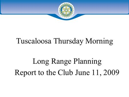 Tuscaloosa Thursday Morning Long Range Planning Report to the Club June 11, 2009.