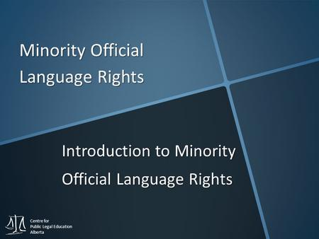 Centre for Public Legal Education Alberta Minority Official Language Rights Introduction to Minority Official Language Rights.