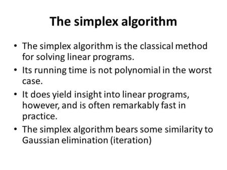 The simplex algorithm The simplex algorithm is the classical method for solving linear programs. Its running time is not polynomial in the worst case.
