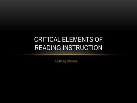 Learning Services CRITICAL ELEMENTS OF READING INSTRUCTION.