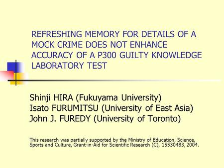 REFRESHING MEMORY FOR DETAILS OF A MOCK CRIME DOES NOT ENHANCE ACCURACY OF A P300 GUILTY KNOWLEDGE LABORATORY TEST Shinji HIRA (Fukuyama University) Isato.