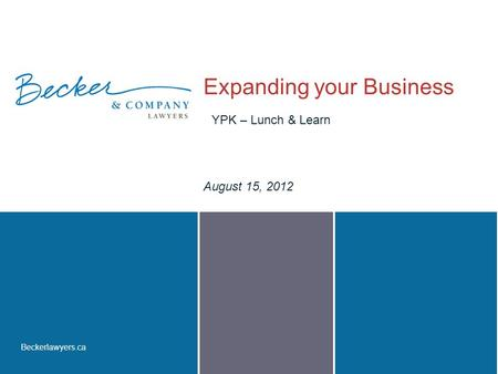 Beckerlawyers.ca Expanding your Business August 15, 2012 YPK – Lunch & Learn.