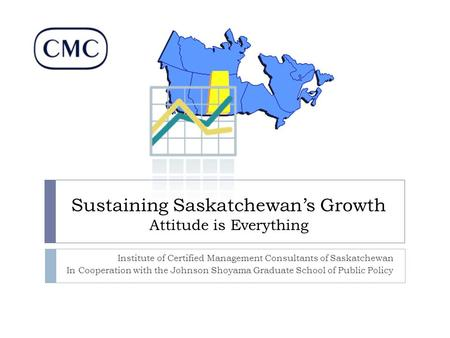 Sustaining Saskatchewan's Growth Attitude is Everything Institute of Certified Management Consultants of Saskatchewan In Cooperation with the Johnson Shoyama.