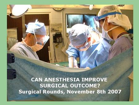 How can Anesthesia Improve Surgical Patient Outcomes? Surgeons are great at putting things back together: –Reducing fractures –Anastamosing bowel –Approximating.