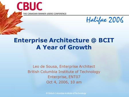 © British Columbia Institute of Technology Enterprise BCIT A Year of Growth Leo de Sousa, Enterprise Architect British Columbia Institute.