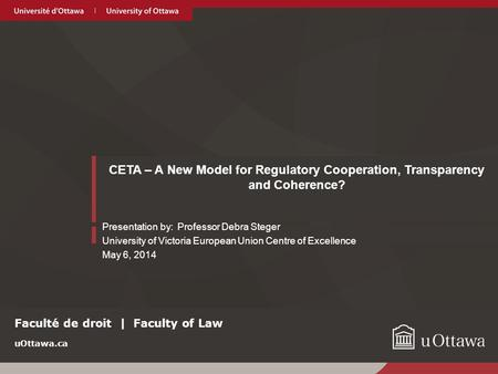 UOttawa.ca CETA – A New Model for Regulatory Cooperation, Transparency and Coherence? Presentation by: Professor Debra Steger University of Victoria European.