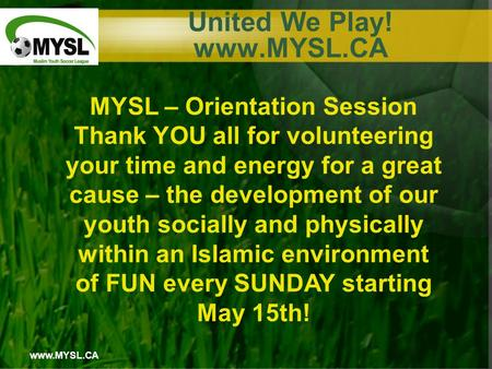 Www.MYSL.CA United We Play! www.MYSL.CA MYSL – Orientation Session Thank YOU all for volunteering your time and energy for a great cause – the development.