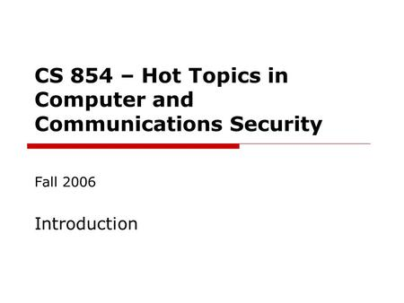 CS 854 – Hot Topics in Computer and Communications Security Fall 2006 Introduction.