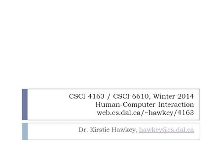 CSCI 4163 / CSCI 6610, Winter 2014 Human-Computer Interaction web.cs.dal.ca/~hawkey/4163 Dr. Kirstie Hawkey,