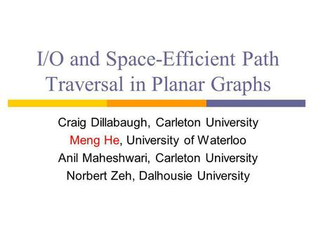I/O and Space-Efficient Path Traversal in Planar Graphs Craig Dillabaugh, Carleton University Meng He, University of Waterloo Anil Maheshwari, Carleton.