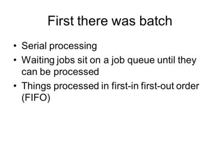 First there was batch Serial processing Waiting jobs sit on a job queue until they can be processed Things processed in first-in first-out order (FIFO)