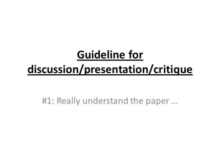 Guideline for discussion/presentation/critique #1: Really understand the paper …
