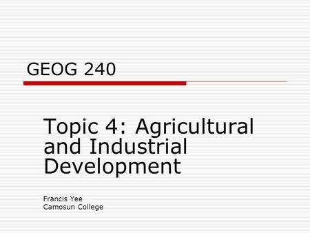 GEOG 240 Topic 4: Agricultural and Industrial Development Francis Yee Camosun College.