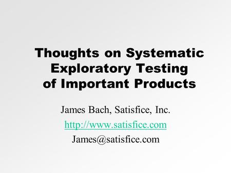 Thoughts on Systematic Exploratory Testing of Important Products James Bach, Satisfice, Inc.