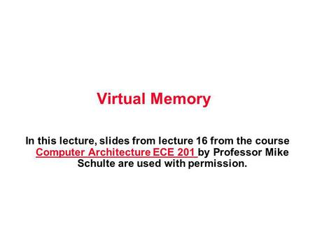 Virtual Memory In this lecture, slides from lecture 16 from the course Computer Architecture ECE 201 by Professor Mike Schulte are used with permission.