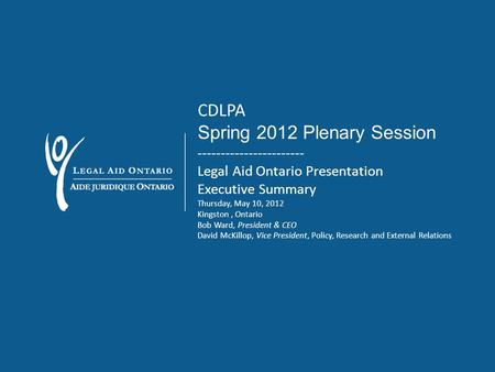 CDLPA Spring 2012 Plenary Session ----------------------- Legal Aid Ontario Presentation Executive Summary Thursday, May 10, 2012 Kingston, Ontario Bob.