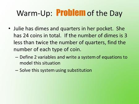 Warm-Up: Problem of the Day Julie has dimes and quarters in her pocket. She has 24 coins in total. If the number of dimes is 3 less than twice the number.