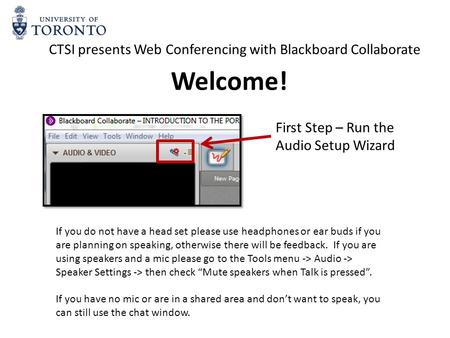 First Step – Run the Audio Setup Wizard CTSI presents Web Conferencing with Blackboard Collaborate If you do not have a head set please use headphones.