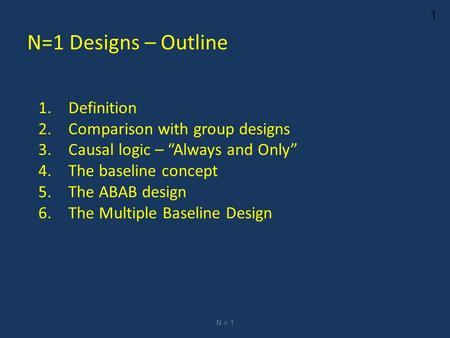 "1 N=1 Designs – Outline 1.Definition 2.Comparison with group designs 3.Causal logic – ""Always and Only"" 4.The baseline concept 5.The ABAB design 6.The."