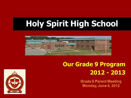 Holy Spirit High School Our Grade 9 Program 2012 - 2013 Grade 8 Parent Meeting Monday, June 4, 2012.