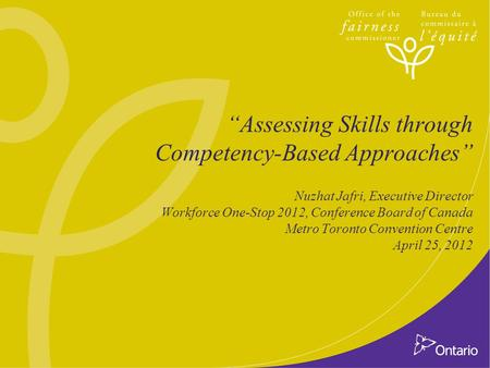 """Assessing Skills through Competency-Based Approaches"" Nuzhat Jafri, Executive Director Workforce One-Stop 2012, Conference Board of Canada Metro Toronto."