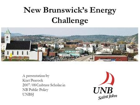 New Brunswick's Energy Challenge A presentation by Kurt Peacock 2007/08 Crabtree Scholar in NB Public Policy UNBSJ.