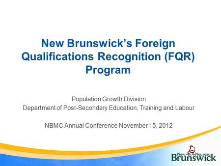 New Brunswick's Foreign Qualifications Recognition (FQR) Program Population Growth Division Department of Post-Secondary Education, Training and Labour.