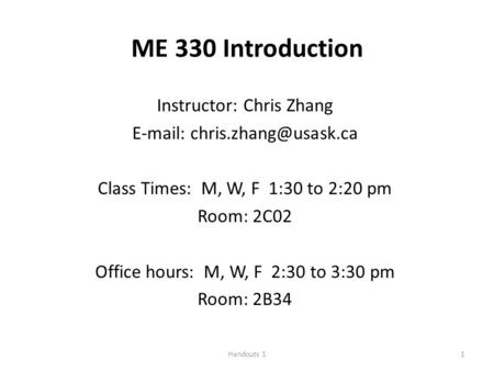 Handouts 11 ME 330 Introduction Instructor: Chris Zhang   Class Times: M, W, F 1:30 to 2:20 pm Room: 2C02 Office hours: M, W,