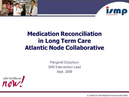 © Institute for Safe Medication Practices Canada 2008® Medication Reconciliation in Long Term Care Atlantic Node Collaborative Margaret Colquhoun SHN Intervention.