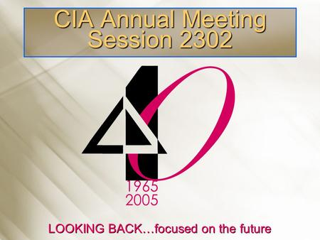 CIA Annual Meeting Session 2302 LOOKING BACK…focused on the future.