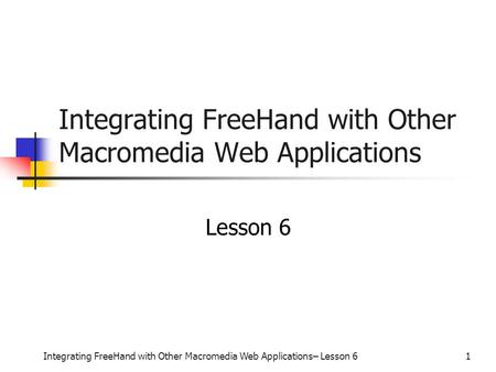 Integrating FreeHand with Other Macromedia Web Applications– Lesson 61 Integrating FreeHand with Other Macromedia Web Applications Lesson 6.