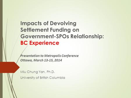 Impacts of Devolving Settlement Funding on Government-SPOs Relationship: BC Experience Presentation to Metropolis Conference Ottawa, March 13-15, 2014.