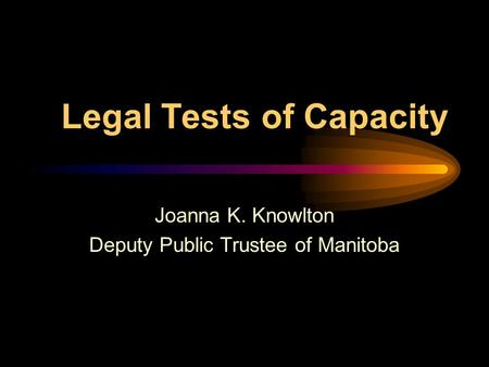 Legal Tests of Capacity Joanna K. Knowlton Deputy Public Trustee of Manitoba.