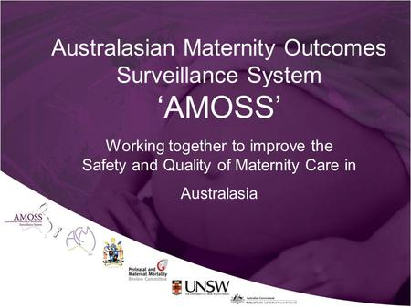 Australasian Maternity Outcomes Surveillance System 'AMOSS' Working together to improve the Safety and Quality of Maternity Care in Australasia.